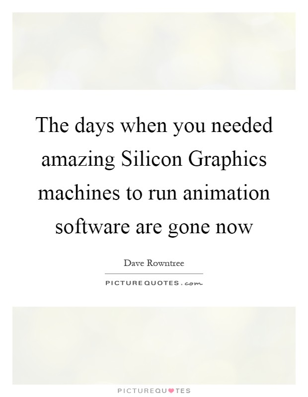 The days when you needed amazing Silicon Graphics machines to run animation software are gone now Picture Quote #1