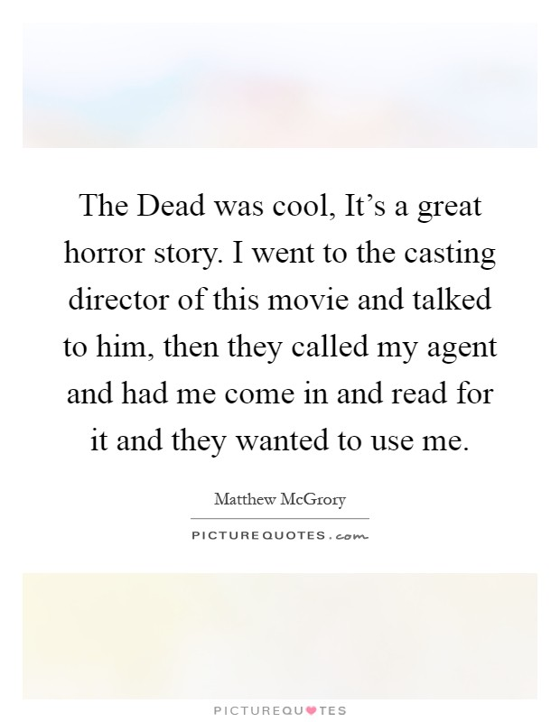 The Dead was cool, It's a great horror story. I went to the casting director of this movie and talked to him, then they called my agent and had me come in and read for it and they wanted to use me Picture Quote #1