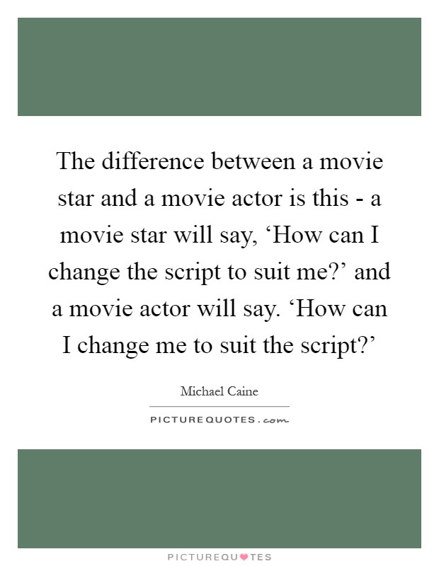 The difference between a movie star and a movie actor is this - a movie star will say, 'How can I change the script to suit me?' and a movie actor will say. 'How can I change me to suit the script?' Picture Quote #1