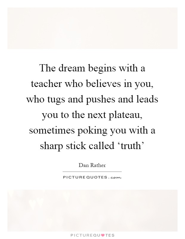 The dream begins with a teacher who believes in you, who tugs and pushes and leads you to the next plateau, sometimes poking you with a sharp stick called 'truth' Picture Quote #1