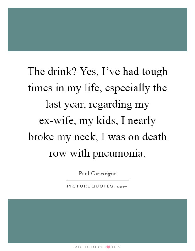 The drink? Yes, I've had tough times in my life, especially the last year, regarding my ex-wife, my kids, I nearly broke my neck, I was on death row with pneumonia Picture Quote #1