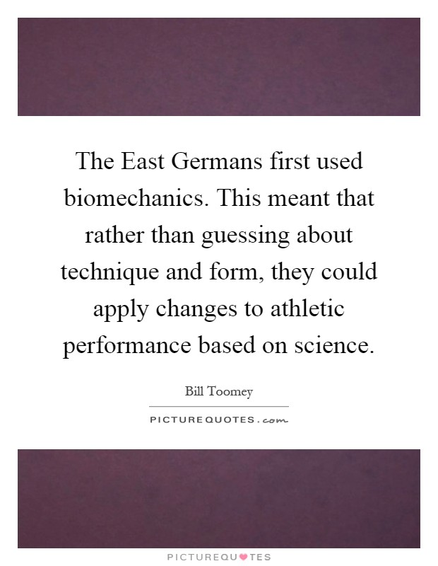 The East Germans first used biomechanics. This meant that rather than guessing about technique and form, they could apply changes to athletic performance based on science Picture Quote #1