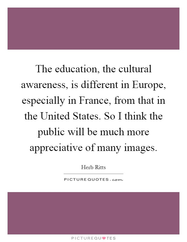 The education, the cultural awareness, is different in Europe, especially in France, from that in the United States. So I think the public will be much more appreciative of many images Picture Quote #1