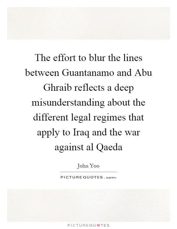 The effort to blur the lines between Guantanamo and Abu Ghraib reflects a deep misunderstanding about the different legal regimes that apply to Iraq and the war against al Qaeda Picture Quote #1