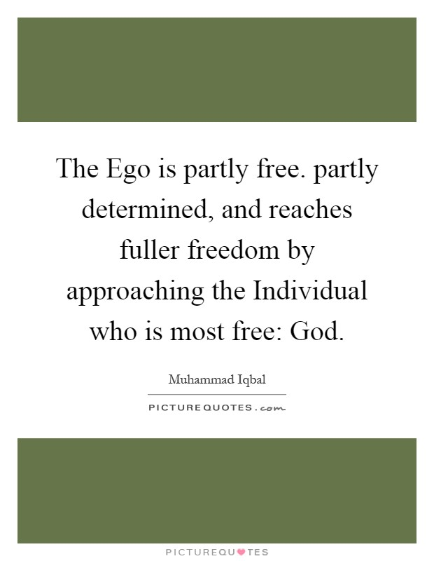 The Ego is partly free. partly determined, and reaches fuller freedom by approaching the Individual who is most free: God Picture Quote #1