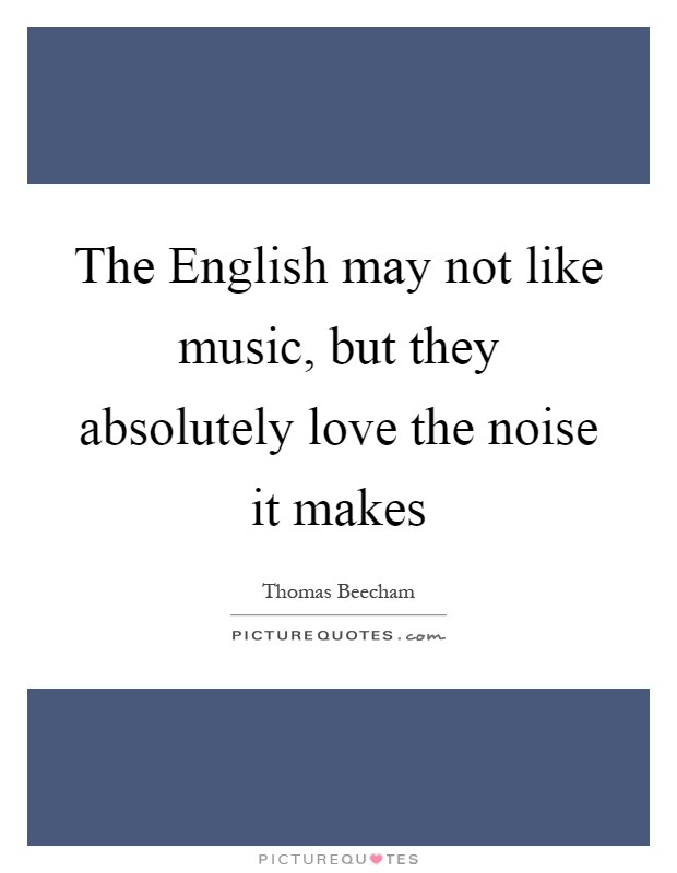 The English may not like music, but they absolutely love the noise it makes Picture Quote #1