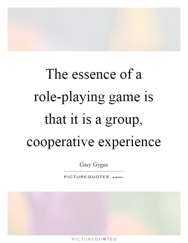 The essence of a role-playing game is that it is a group, cooperative experience Picture Quote #1