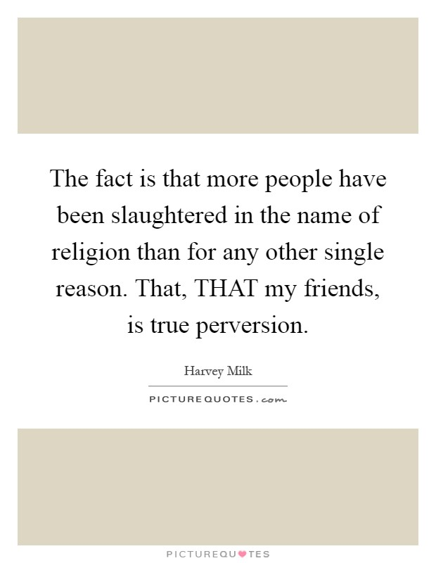 The fact is that more people have been slaughtered in the name of religion than for any other single reason. That, THAT my friends, is true perversion Picture Quote #1