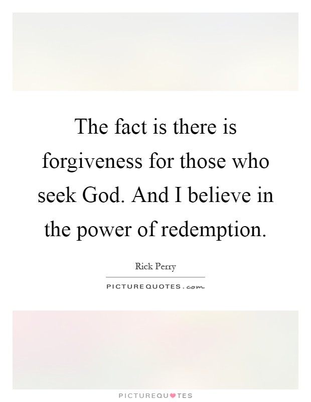 The fact is there is forgiveness for those who seek God. And I believe in the power of redemption Picture Quote #1