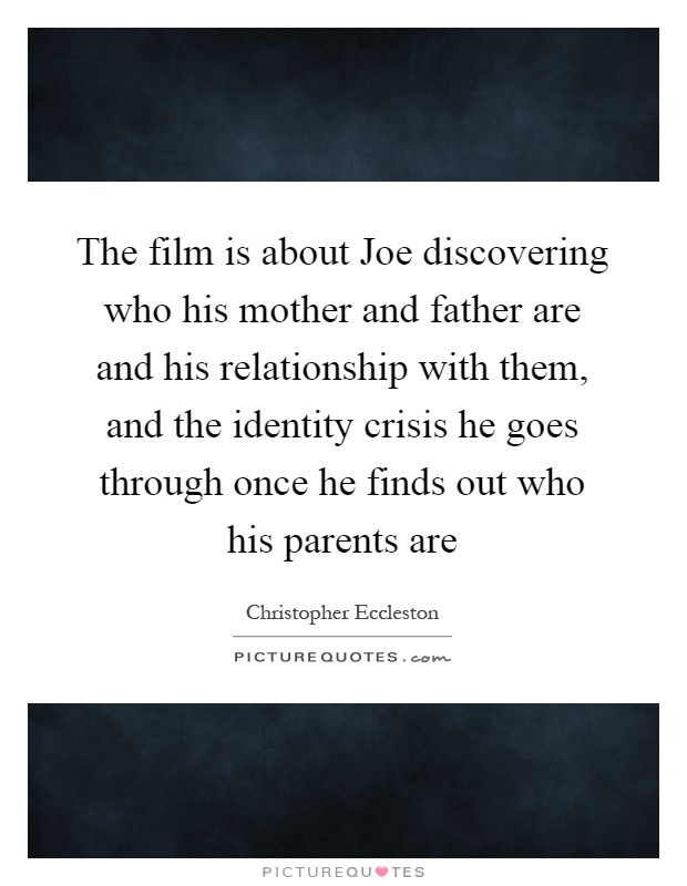 The film is about Joe discovering who his mother and father are and his relationship with them, and the identity crisis he goes through once he finds out who his parents are Picture Quote #1