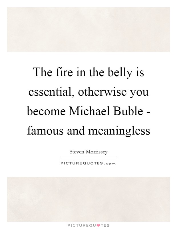 The fire in the belly is essential, otherwise you become Michael Buble - famous and meaningless Picture Quote #1