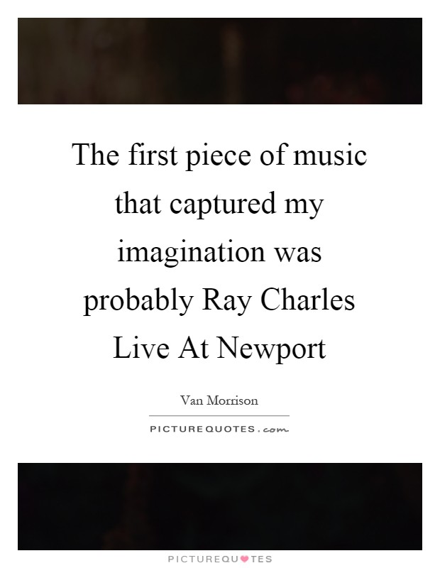 The first piece of music that captured my imagination was probably Ray Charles Live At Newport Picture Quote #1