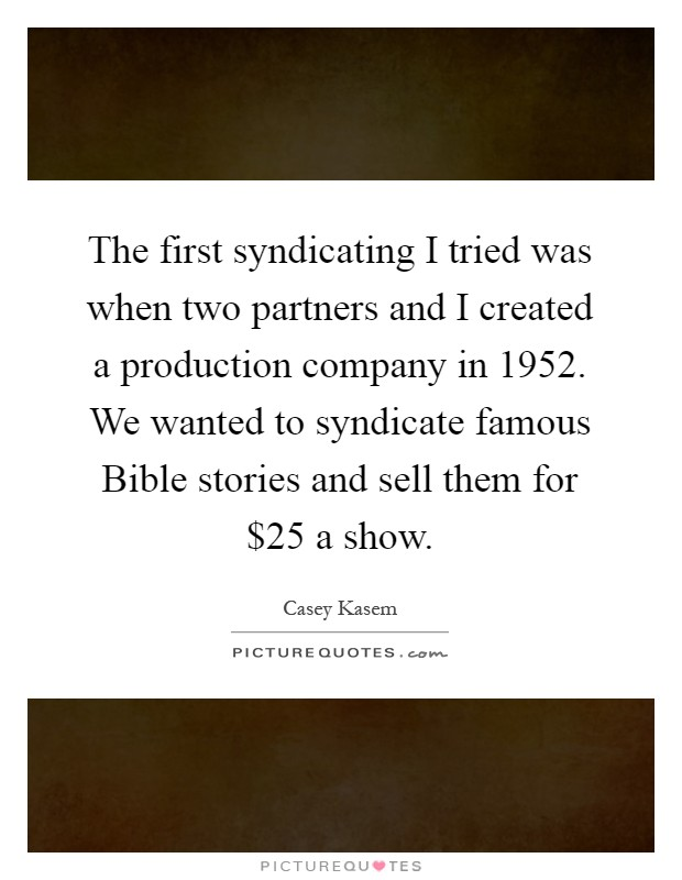 The first syndicating I tried was when two partners and I created a production company in 1952. We wanted to syndicate famous Bible stories and sell them for $25 a show Picture Quote #1