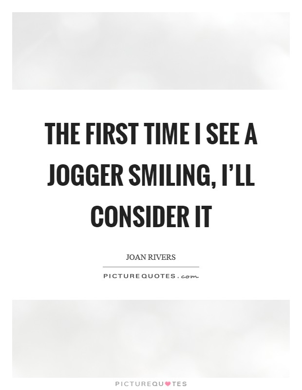 The first time I see a jogger smiling, I'll consider it Picture Quote #1