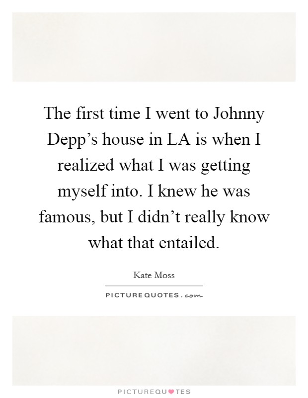 The first time I went to Johnny Depp's house in LA is when I realized what I was getting myself into. I knew he was famous, but I didn't really know what that entailed Picture Quote #1