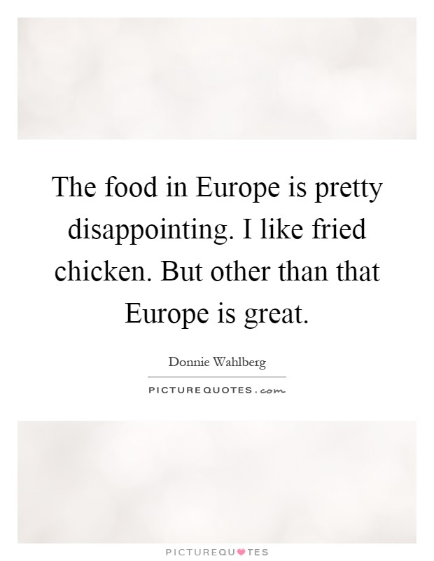 The food in Europe is pretty disappointing. I like fried chicken. But other than that Europe is great Picture Quote #1