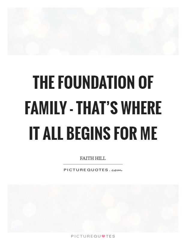 The foundation of family - that's where it all begins for me Picture Quote #1