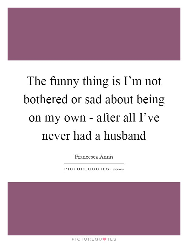 The funny thing is I'm not bothered or sad about being on my own - after all I've never had a husband Picture Quote #1