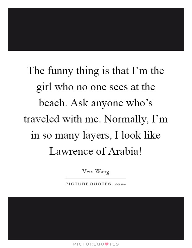 The funny thing is that I'm the girl who no one sees at the beach. Ask anyone who's traveled with me. Normally, I'm in so many layers, I look like Lawrence of Arabia! Picture Quote #1