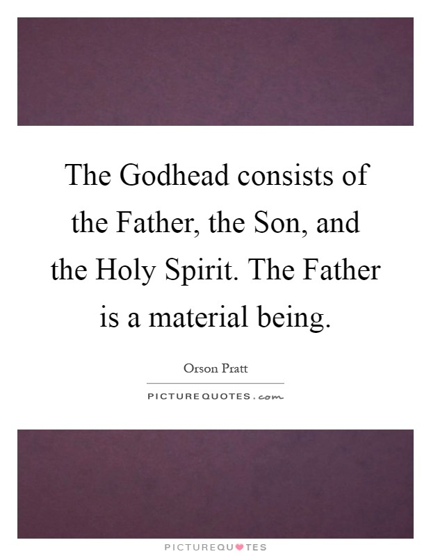 The Godhead consists of the Father, the Son, and the Holy Spirit. The Father is a material being Picture Quote #1