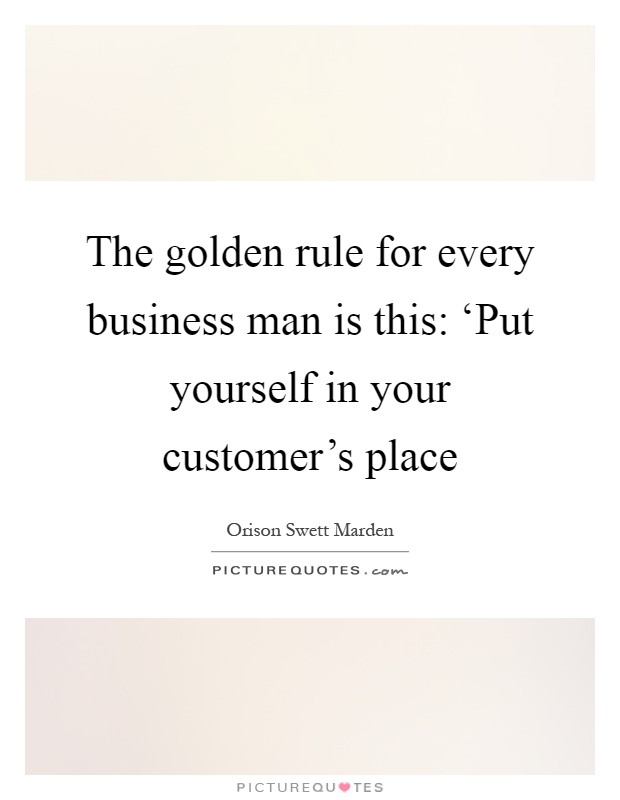 The golden rule for every business man is this: 'Put yourself in your customer's place Picture Quote #1