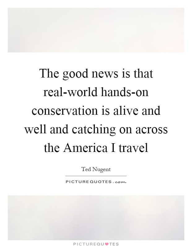 The good news is that real-world hands-on conservation is alive and well and catching on across the America I travel Picture Quote #1