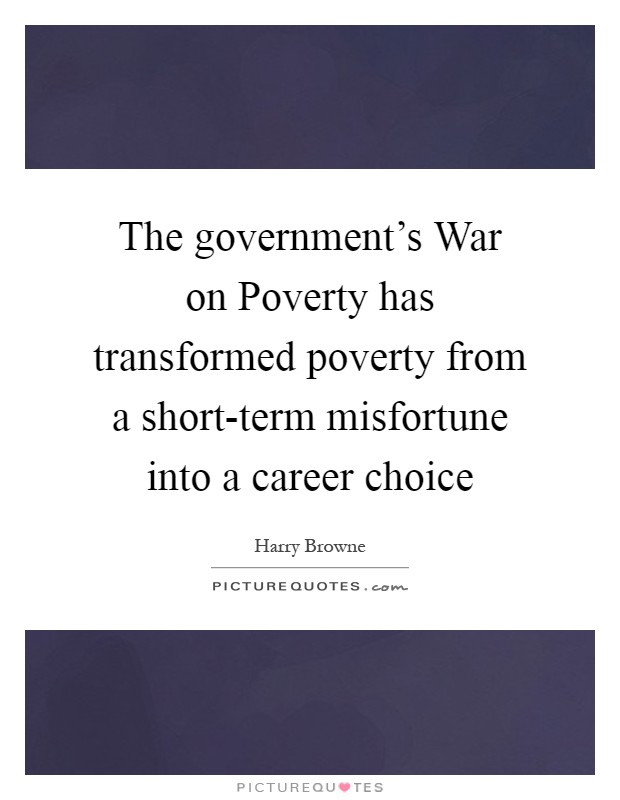 The government's War on Poverty has transformed poverty from a short-term misfortune into a career choice Picture Quote #1