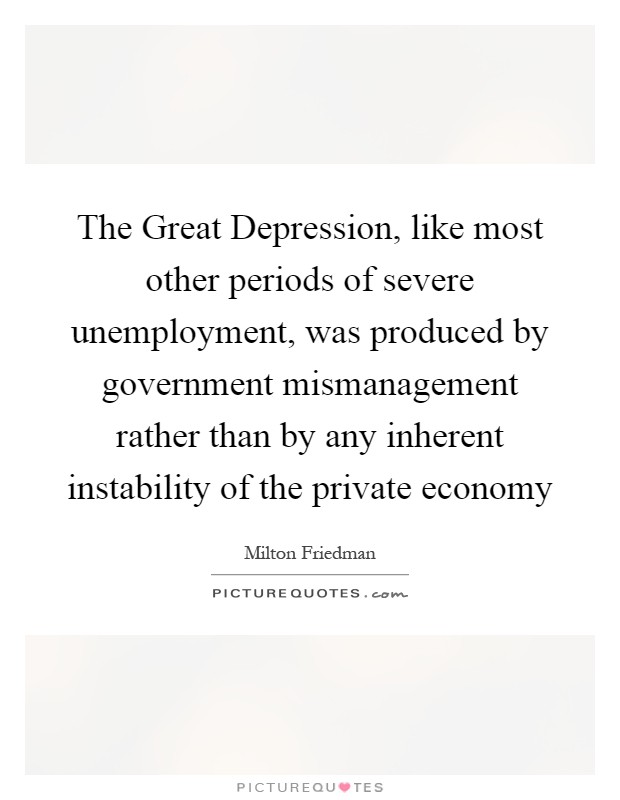 The Great Depression, like most other periods of severe unemployment, was produced by government mismanagement rather than by any inherent instability of the private economy Picture Quote #1