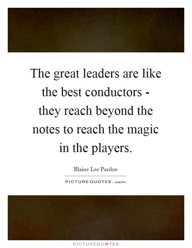 The great leaders are like the best conductors - they reach beyond the notes to reach the magic in the players Picture Quote #1
