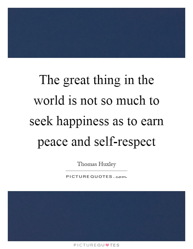The great thing in the world is not so much to seek happiness as to earn peace and self-respect Picture Quote #1