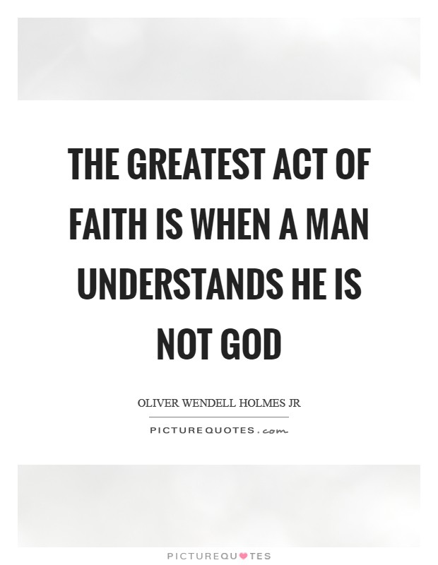 The greatest act of faith is when a man understands he is not God Picture Quote #1