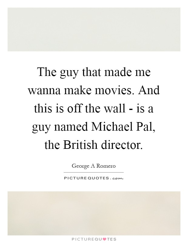 The guy that made me wanna make movies. And this is off the wall - is a guy named Michael Pal, the British director Picture Quote #1