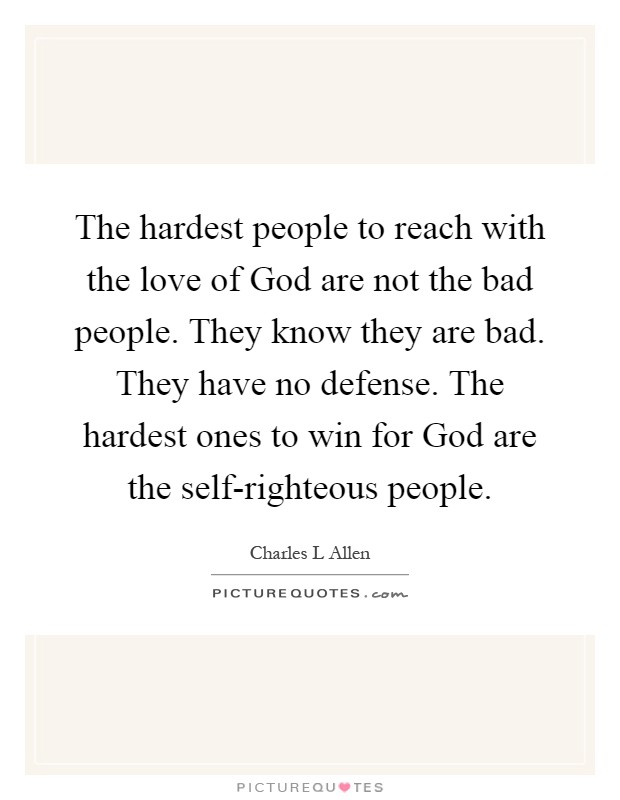 The hardest people to reach with the love of God are not the bad people. They know they are bad. They have no defense. The hardest ones to win for God are the self-righteous people Picture Quote #1