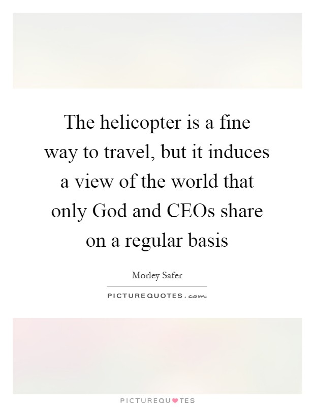 The helicopter is a fine way to travel, but it induces a view of the world that only God and CEOs share on a regular basis Picture Quote #1