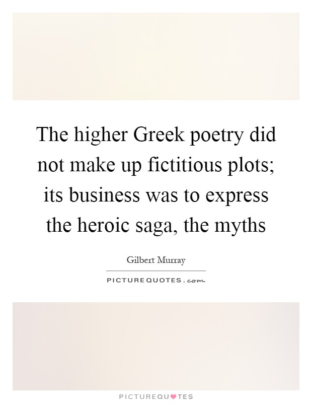 The higher Greek poetry did not make up fictitious plots; its business was to express the heroic saga, the myths Picture Quote #1