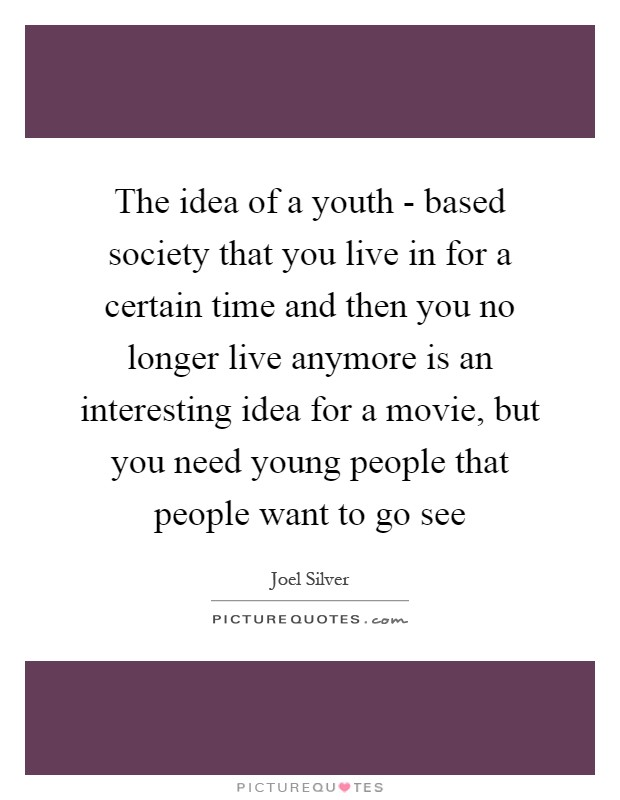 The idea of a youth - based society that you live in for a certain time and then you no longer live anymore is an interesting idea for a movie, but you need young people that people want to go see Picture Quote #1