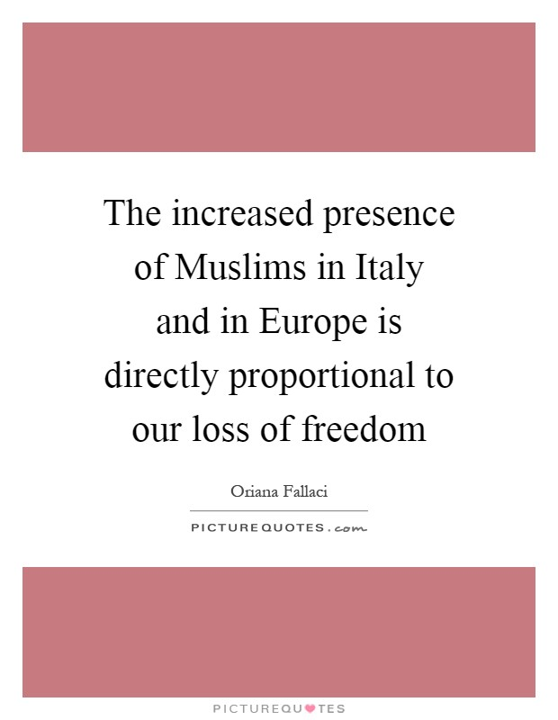 The increased presence of Muslims in Italy and in Europe is directly proportional to our loss of freedom Picture Quote #1