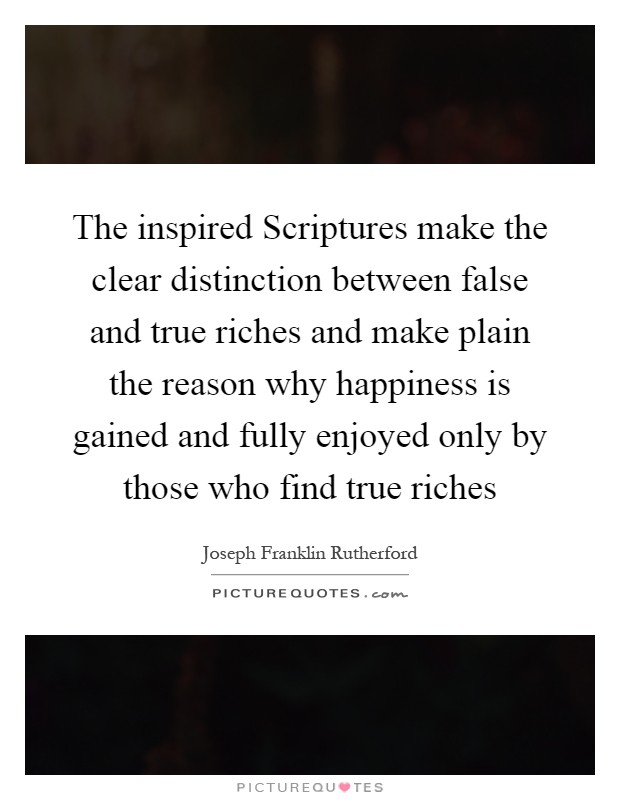 The inspired Scriptures make the clear distinction between false and true riches and make plain the reason why happiness is gained and fully enjoyed only by those who find true riches Picture Quote #1