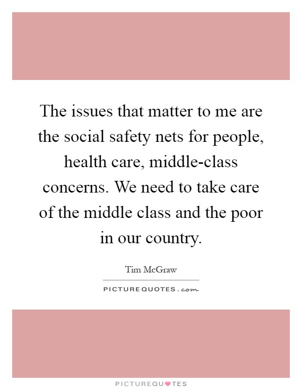 The issues that matter to me are the social safety nets for people, health care, middle-class concerns. We need to take care of the middle class and the poor in our country Picture Quote #1