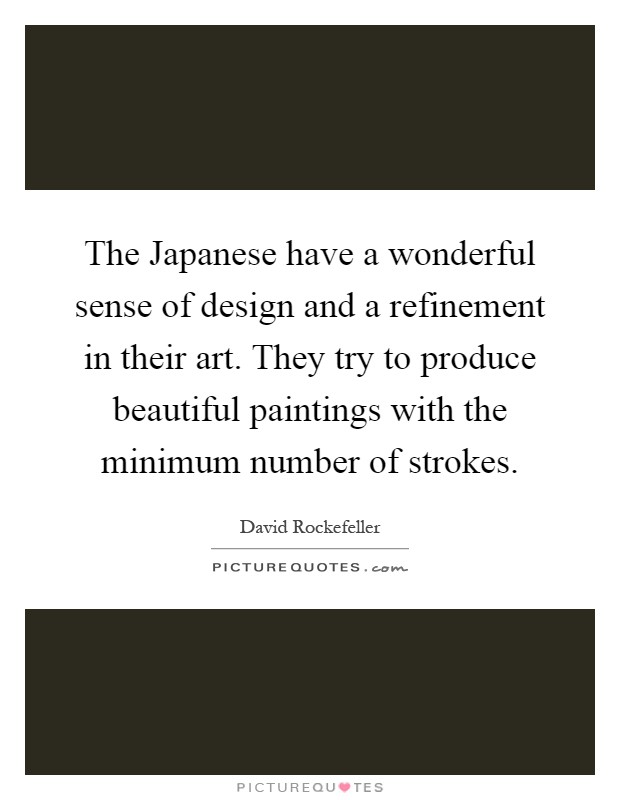 The Japanese have a wonderful sense of design and a refinement in their art. They try to produce beautiful paintings with the minimum number of strokes Picture Quote #1