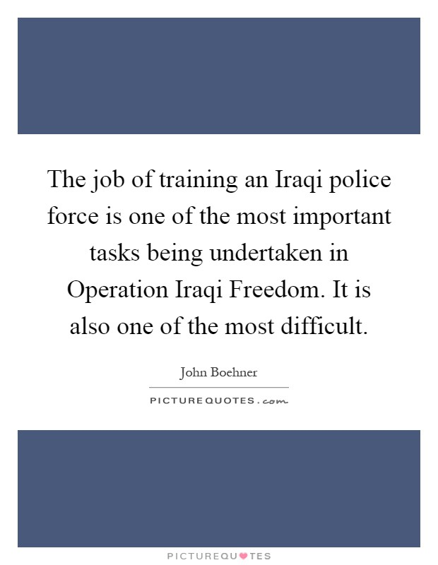 The job of training an Iraqi police force is one of the most important tasks being undertaken in Operation Iraqi Freedom. It is also one of the most difficult Picture Quote #1