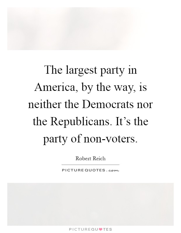 The largest party in America, by the way, is neither the Democrats nor the Republicans. It's the party of non-voters Picture Quote #1