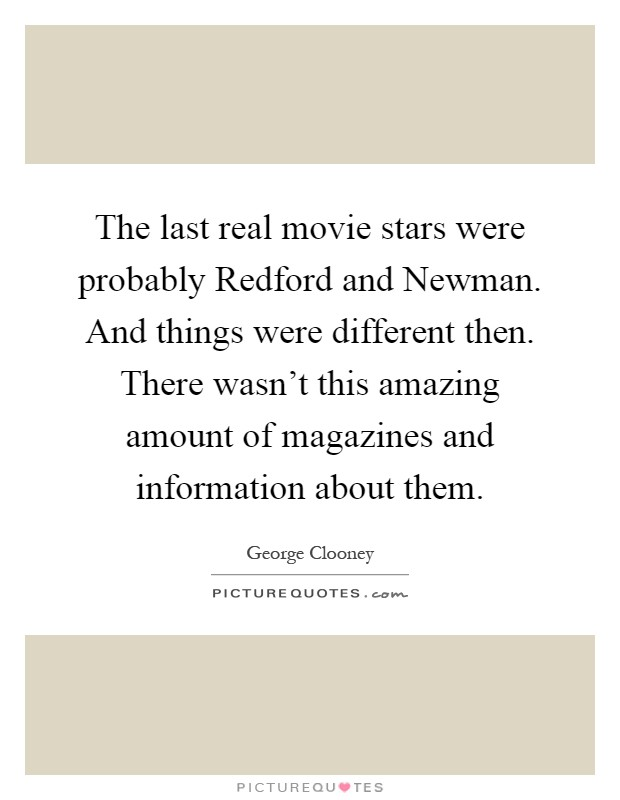 The last real movie stars were probably Redford and Newman. And things were different then. There wasn't this amazing amount of magazines and information about them Picture Quote #1