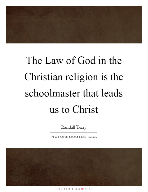The Law of God in the Christian religion is the schoolmaster that leads us to Christ Picture Quote #1