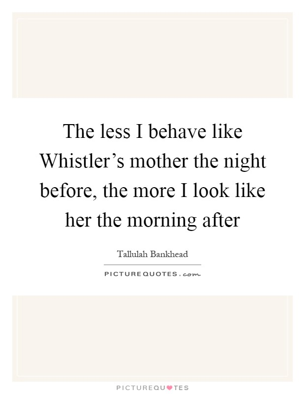 The less I behave like Whistler's mother the night before, the more I look like her the morning after Picture Quote #1
