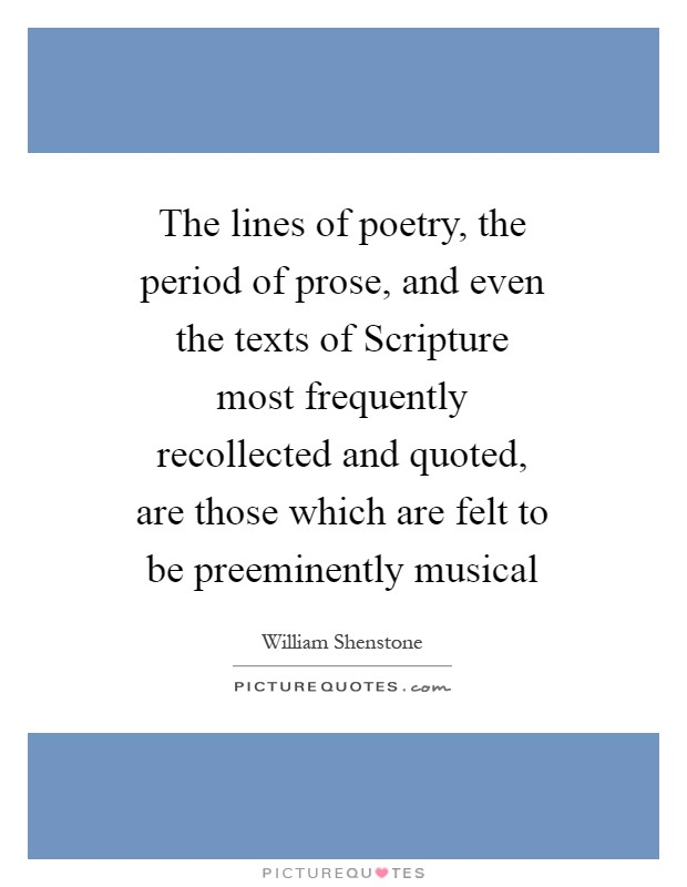 The lines of poetry, the period of prose, and even the texts of Scripture most frequently recollected and quoted, are those which are felt to be preeminently musical Picture Quote #1