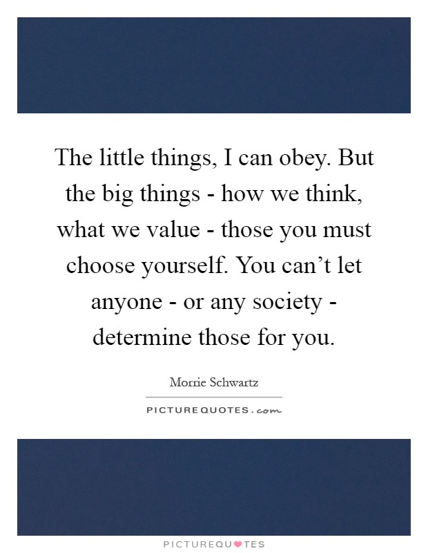 The little things, I can obey. But the big things - how we think, what we value - those you must choose yourself. You can't let anyone - or any society - determine those for you Picture Quote #1