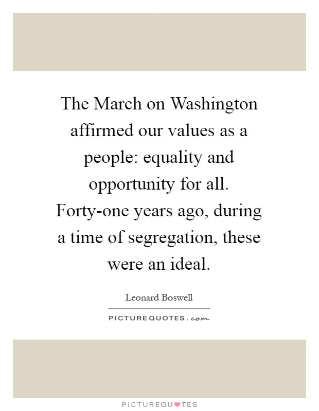 The March on Washington affirmed our values as a people: equality and opportunity for all. Forty-one years ago, during a time of segregation, these were an ideal Picture Quote #1