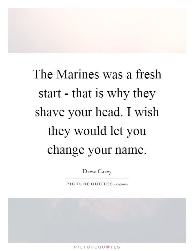 The Marines was a fresh start - that is why they shave your head. I wish they would let you change your name Picture Quote #1