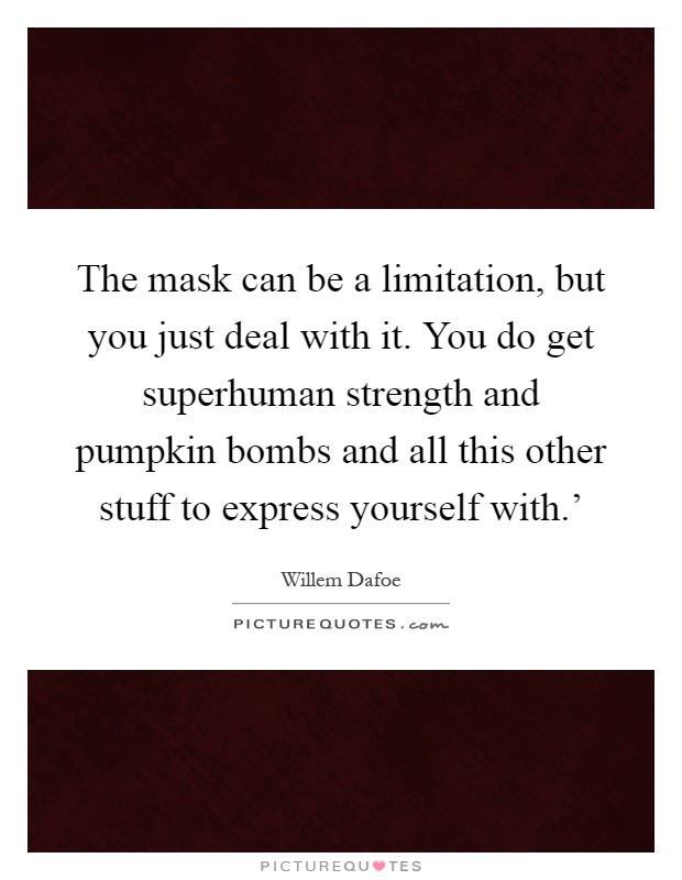 The mask can be a limitation, but you just deal with it. You do get superhuman strength and pumpkin bombs and all this other stuff to express yourself with.' Picture Quote #1
